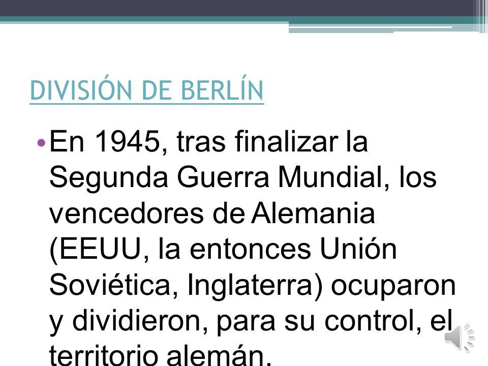 DIVISIÓN DE BERLÍN En 1945, tras finalizar la Segunda Guerra Mundial, los vencedores de Alemania (EEUU, la entonces Unión Soviética, Inglaterra) ocuparon y dividieron, para su control, el territorio alemán.