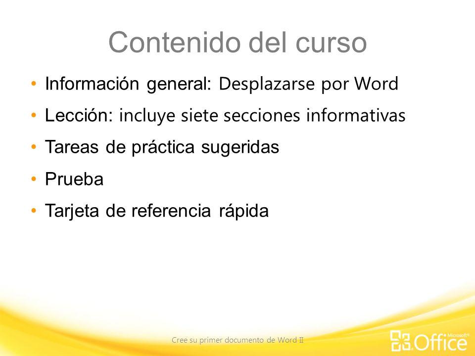 Contenido del curso Información general: Desplazarse por Word Lección: incluye siete secciones informativas Tareas de práctica sugeridas Prueba Tarjeta de referencia rápida Cree su primer documento de Word II
