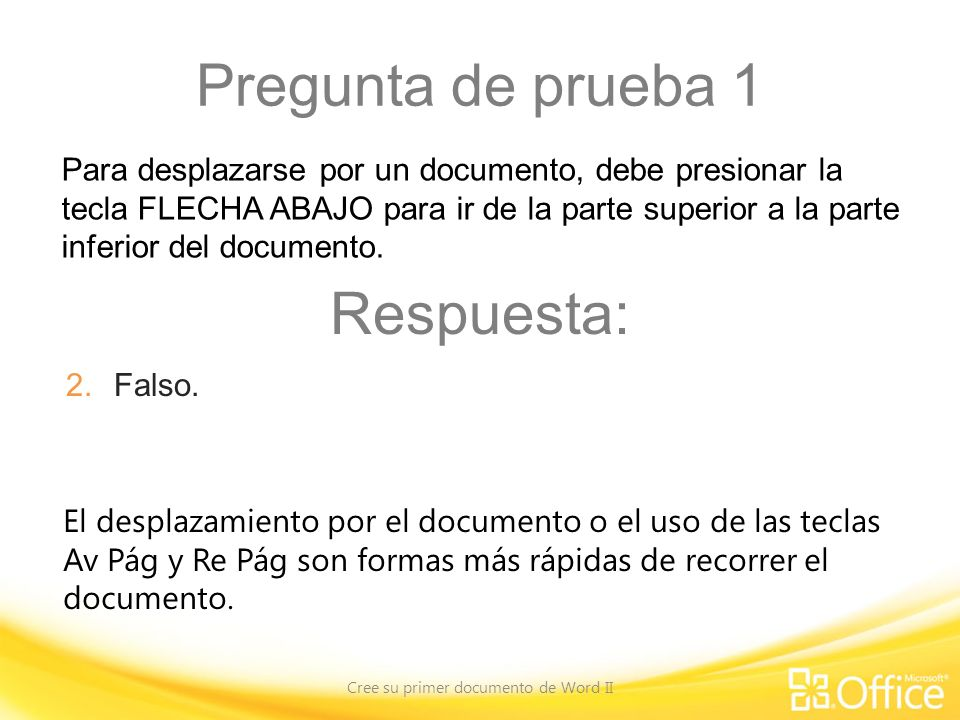 Pregunta de prueba 1 Cree su primer documento de Word II El desplazamiento por el documento o el uso de las teclas Av Pág y Re Pág son formas más rápidas de recorrer el documento.