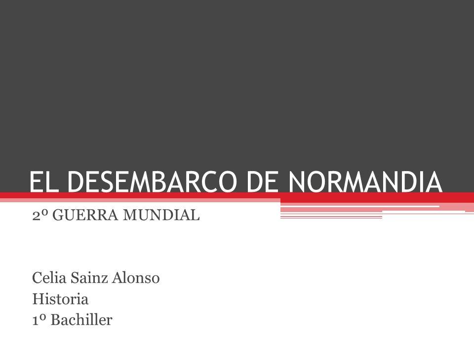 EL DESEMBARCO DE NORMANDIA 2º GUERRA MUNDIAL Celia Sainz Alonso Historia 1º Bachiller
