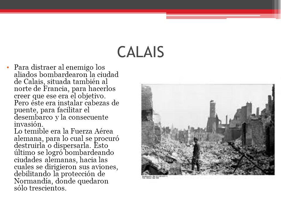 CALAIS Para distraer al enemigo los aliados bombardearon la ciudad de Calais, situada también al norte de Francia, para hacerlos creer que ese era el objetivo.