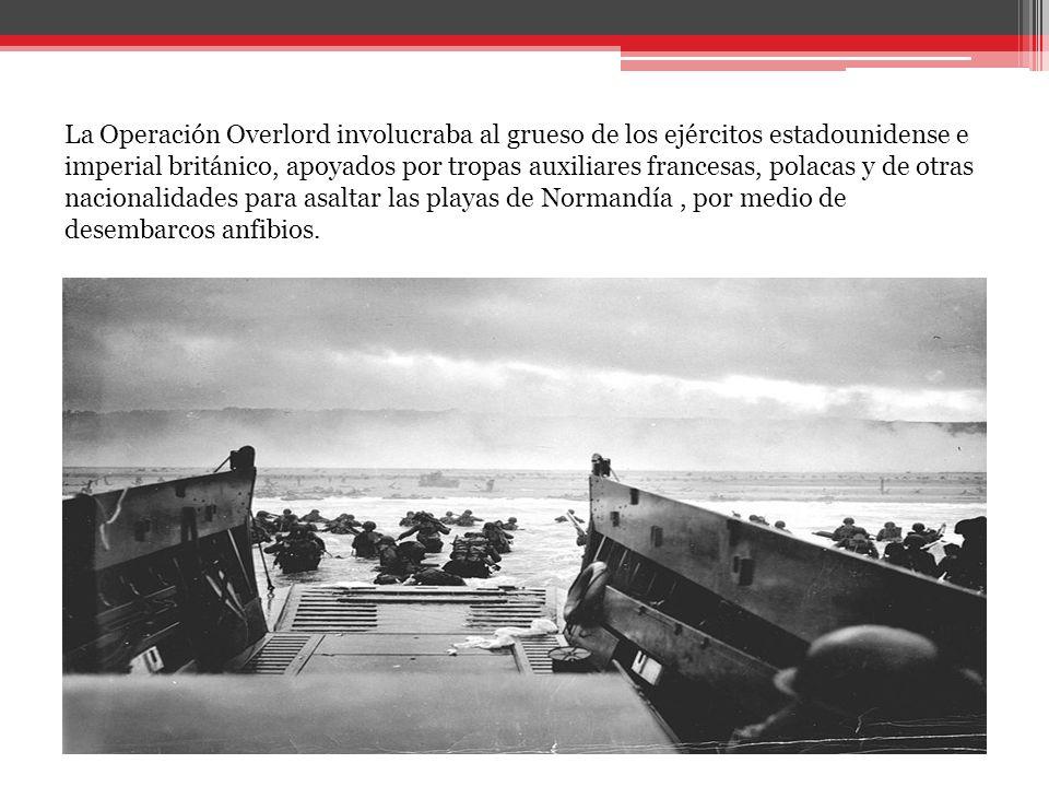 La Operación Overlord involucraba al grueso de los ejércitos estadounidense e imperial británico, apoyados por tropas auxiliares francesas, polacas y de otras nacionalidades para asaltar las playas de Normandía, por medio de desembarcos anfibios.