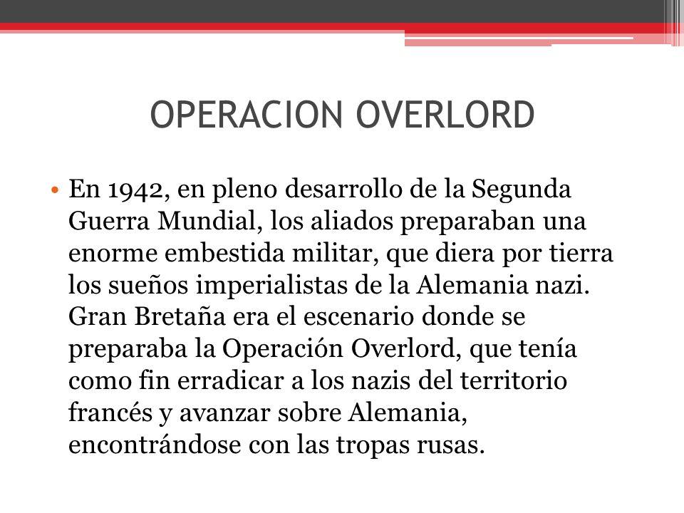 OPERACION OVERLORD En 1942, en pleno desarrollo de la Segunda Guerra Mundial, los aliados preparaban una enorme embestida militar, que diera por tierra los sueños imperialistas de la Alemania nazi.