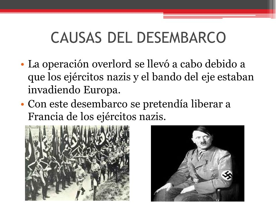 CAUSAS DEL DESEMBARCO La operación overlord se llevó a cabo debido a que los ejércitos nazis y el bando del eje estaban invadiendo Europa.