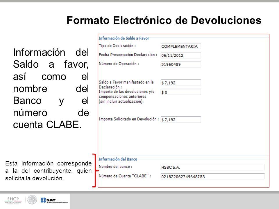 Información del Saldo a favor, así como el nombre del Banco y el número de cuenta CLABE. Formato Electrónico de Devoluciones Esta información correspo