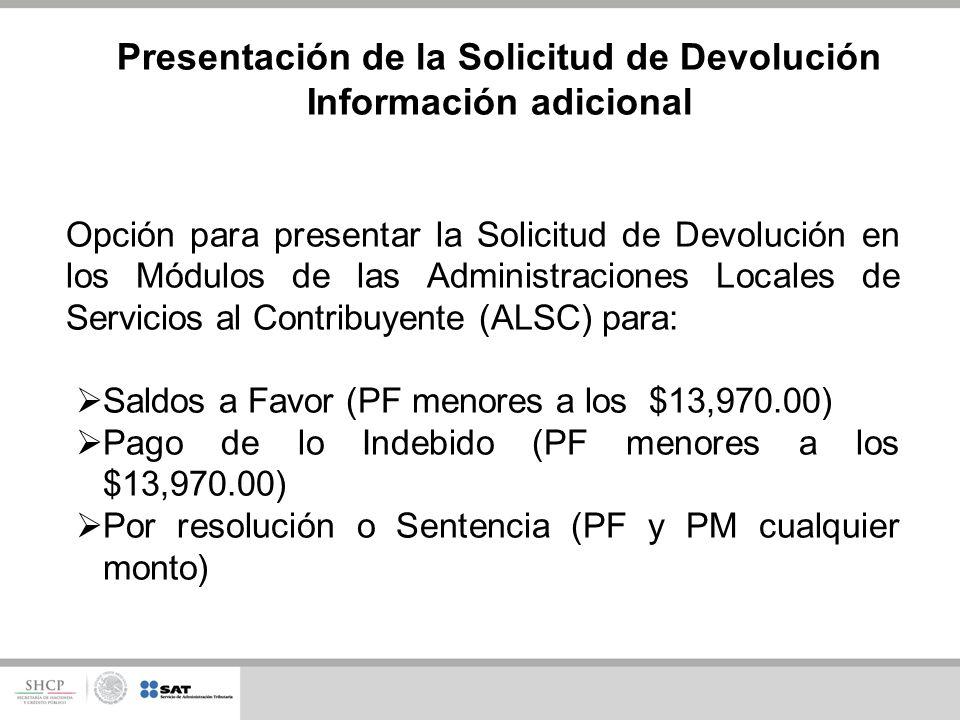 Opción para presentar la Solicitud de Devolución en los Módulos de las Administraciones Locales de Servicios al Contribuyente (ALSC) para: Saldos a Favor (PF menores a los $13,970.00) Pago de lo Indebido (PF menores a los $13,970.00) Por resolución o Sentencia (PF y PM cualquier monto) Presentación de la Solicitud de Devolución Información adicional