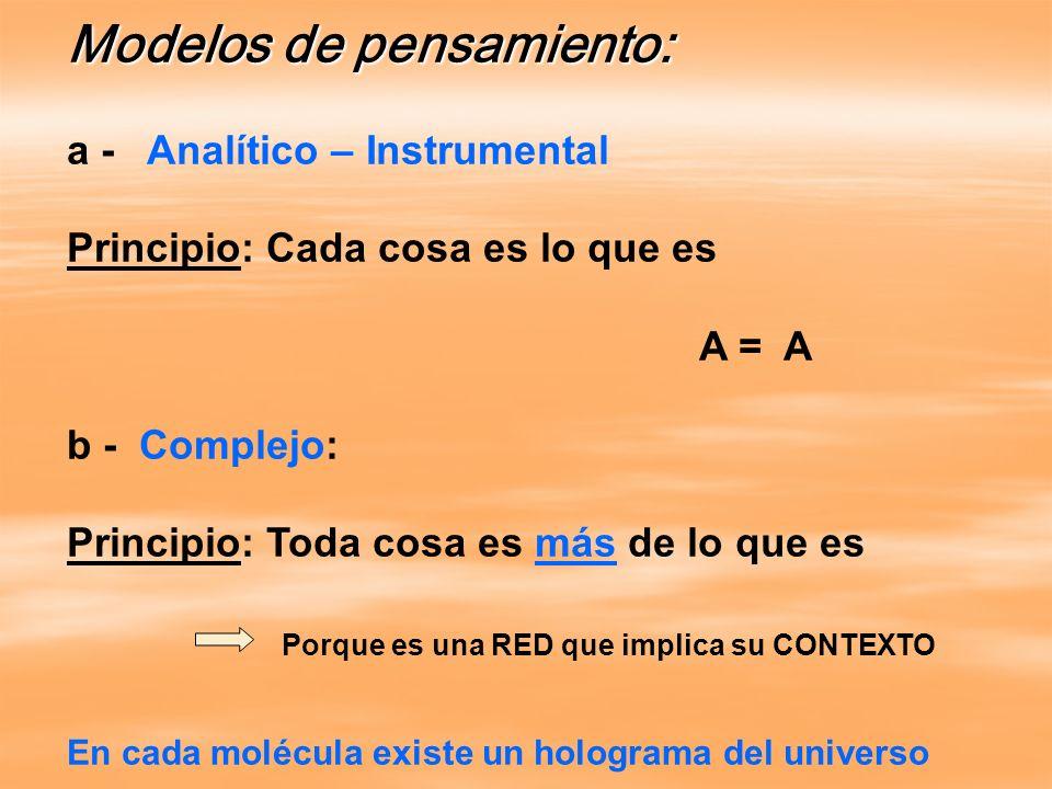 Modelos de pensamiento: a - Analítico – Instrumental Principio: Cada cosa es lo que es A = A b - Complejo: Principio: Toda cosa es más de lo que es Po