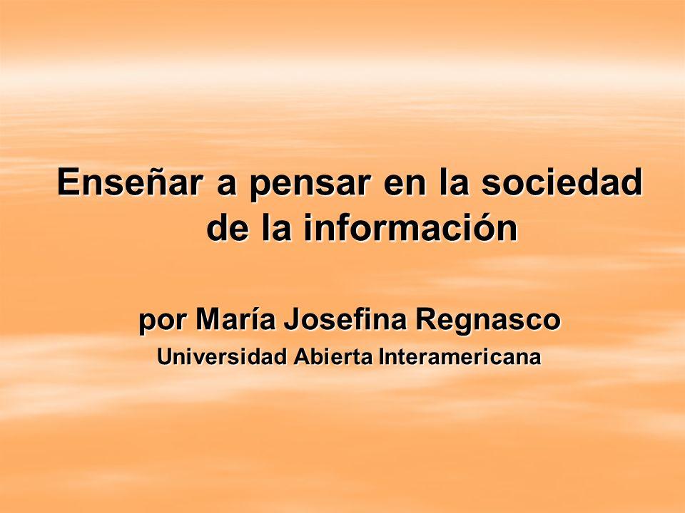 Enseñar a pensar en la sociedad de la información por María Josefina Regnasco Universidad Abierta Interamericana