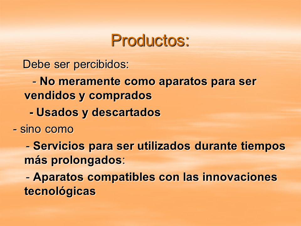 Productos: Debe ser percibidos: Debe ser percibidos: - No meramente como aparatos para ser vendidos y comprados - No meramente como aparatos para ser