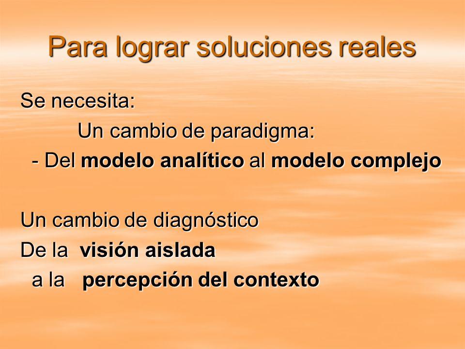 Para lograr soluciones reales Se necesita: Un cambio de paradigma: Un cambio de paradigma: - Del modelo analítico al modelo complejo - Del modelo anal