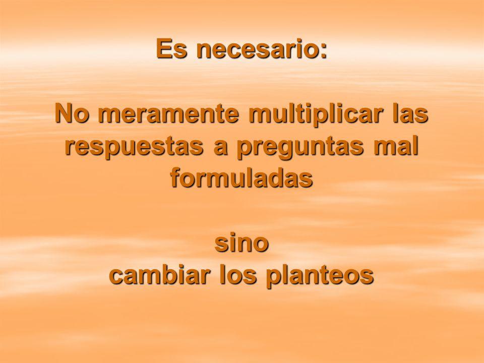 Necesidad de cambiar los planteos Es necesario: No meramente multiplicar las respuestas a preguntas mal formuladas sino cambiar los planteos