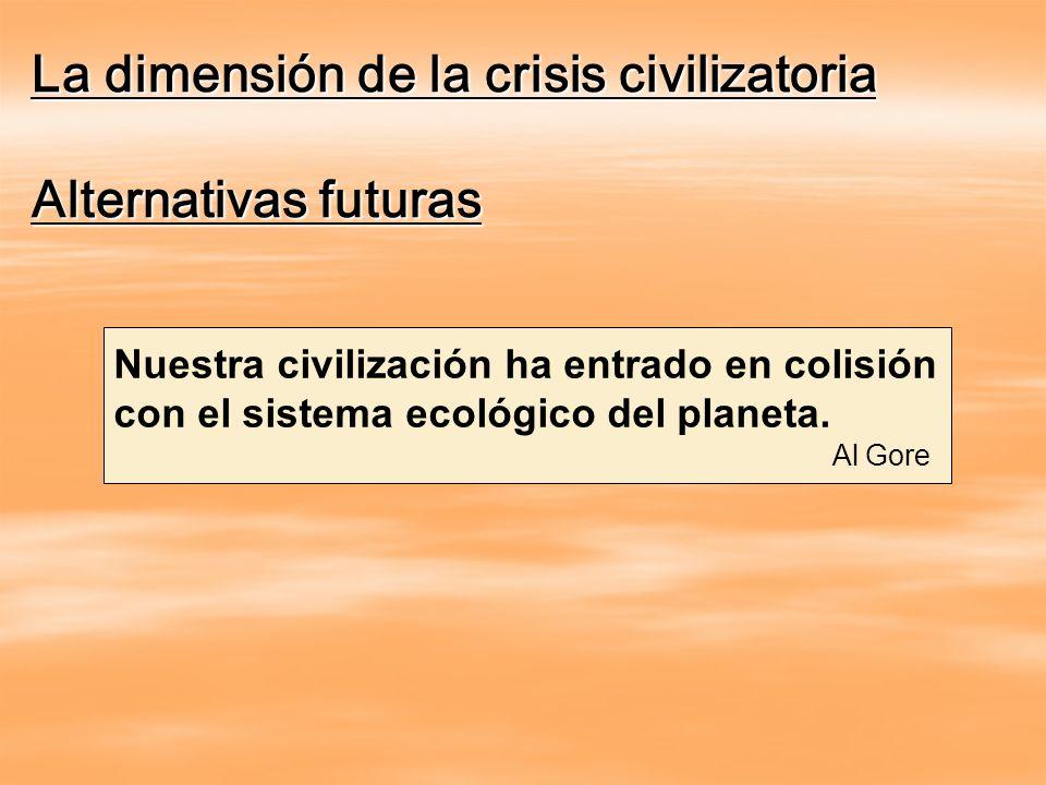 La dimensión de la crisis civilizatoria Alternativas futuras Nuestra civilización ha entrado en colisión con el sistema ecológico del planeta. Al Gore