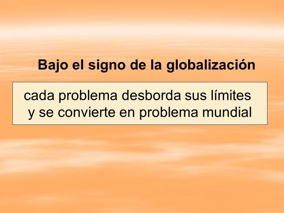 Bajo el signo de la globalización cada problema desborda sus límites y se convierte en problema mundial