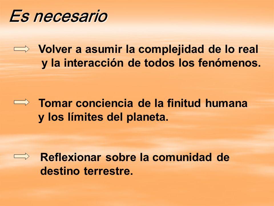 Es necesario Volver a asumir la complejidad de lo real y la interacción de todos los fenómenos. Tomar conciencia de la finitud humana y los límites de