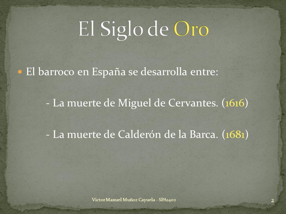 El barroco en España se desarrolla entre: - La muerte de Miguel de Cervantes. (1616) - La muerte de Calderón de la Barca. (1681) 2 Victor Manuel Muñoz