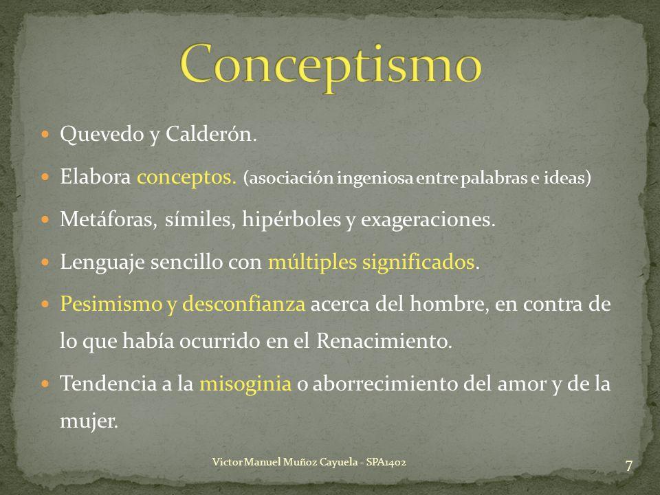 Quevedo y Calderón. Elabora conceptos. (asociación ingeniosa entre palabras e ideas) Metáforas, símiles, hipérboles y exageraciones. Lenguaje sencillo