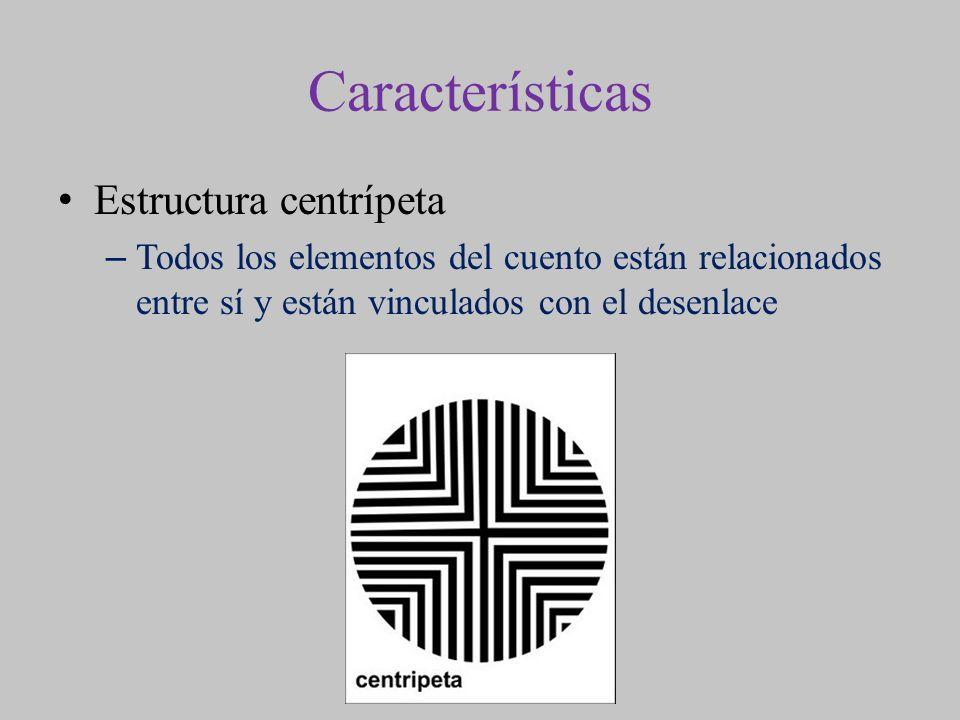 Características Estructura centrípeta –Todos los elementos del cuento están relacionados entre sí y están vinculados con el desenlace