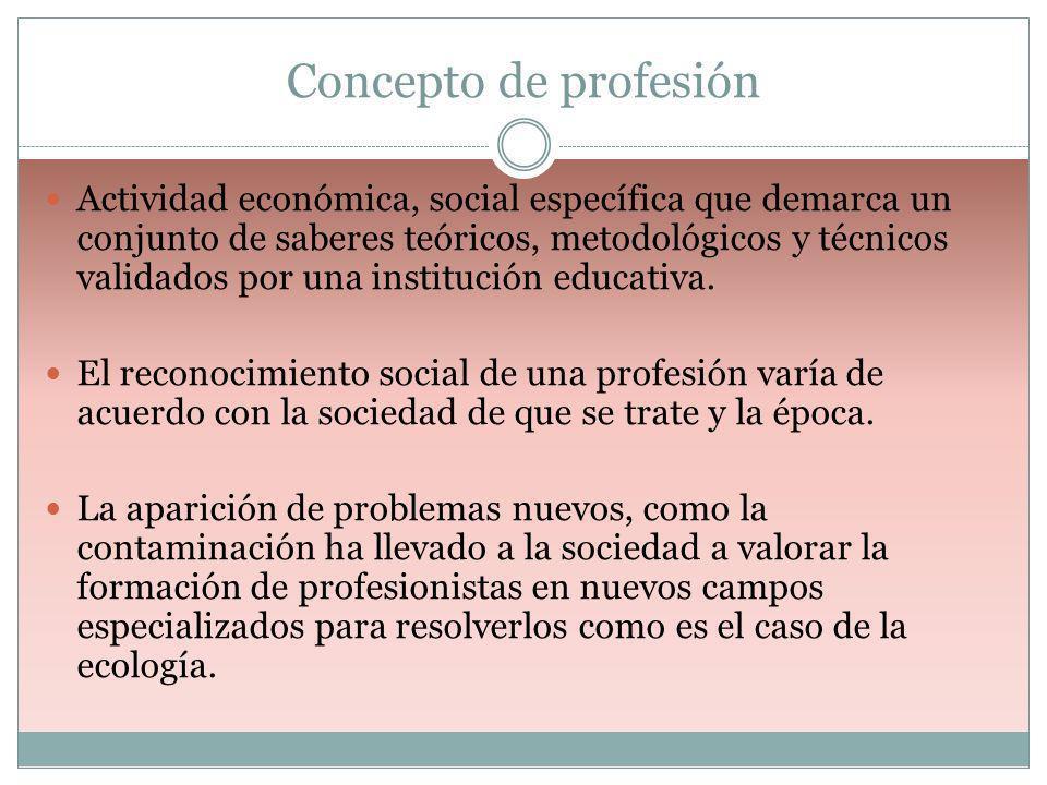 Concepto de profesión Actividad económica, social específica que demarca un conjunto de saberes teóricos, metodológicos y técnicos validados por una i