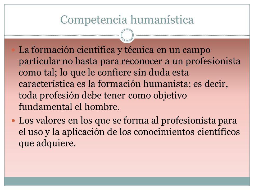 Competencia humanística La formación científica y técnica en un campo particular no basta para reconocer a un profesionista como tal; lo que le confie