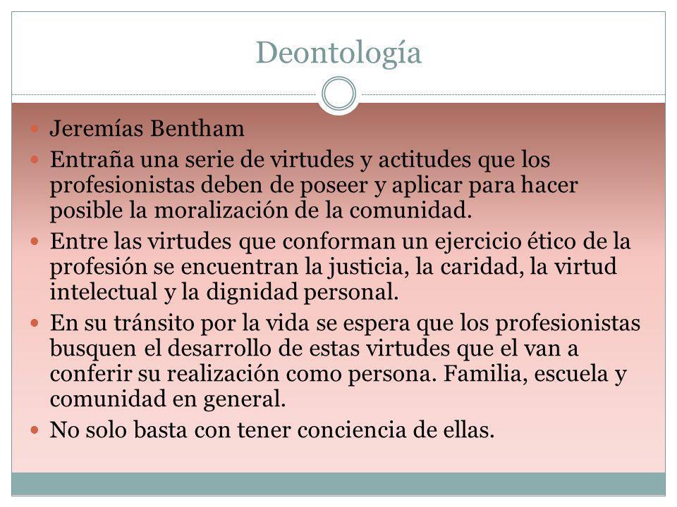 Deontología Jeremías Bentham Entraña una serie de virtudes y actitudes que los profesionistas deben de poseer y aplicar para hacer posible la moraliza