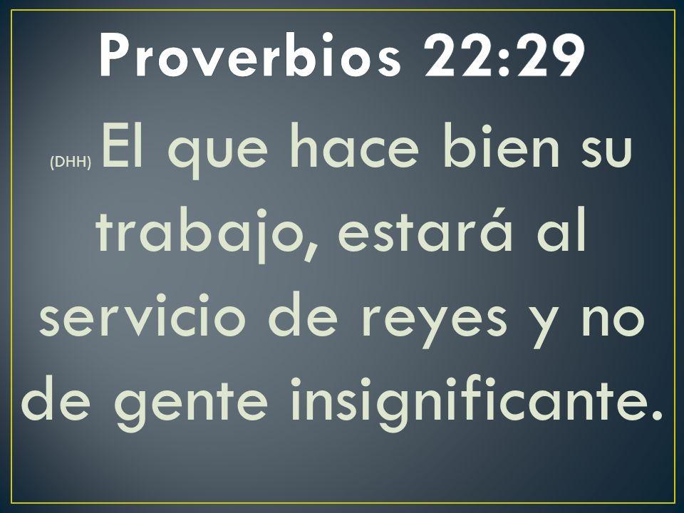 (DHH) El que hace bien su trabajo, estará al servicio de reyes y no de gente insignificante.