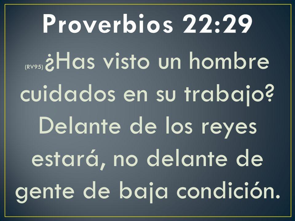 (RV95) ¿Has visto un hombre cuidados en su trabajo? Delante de los reyes estará, no delante de gente de baja condición.