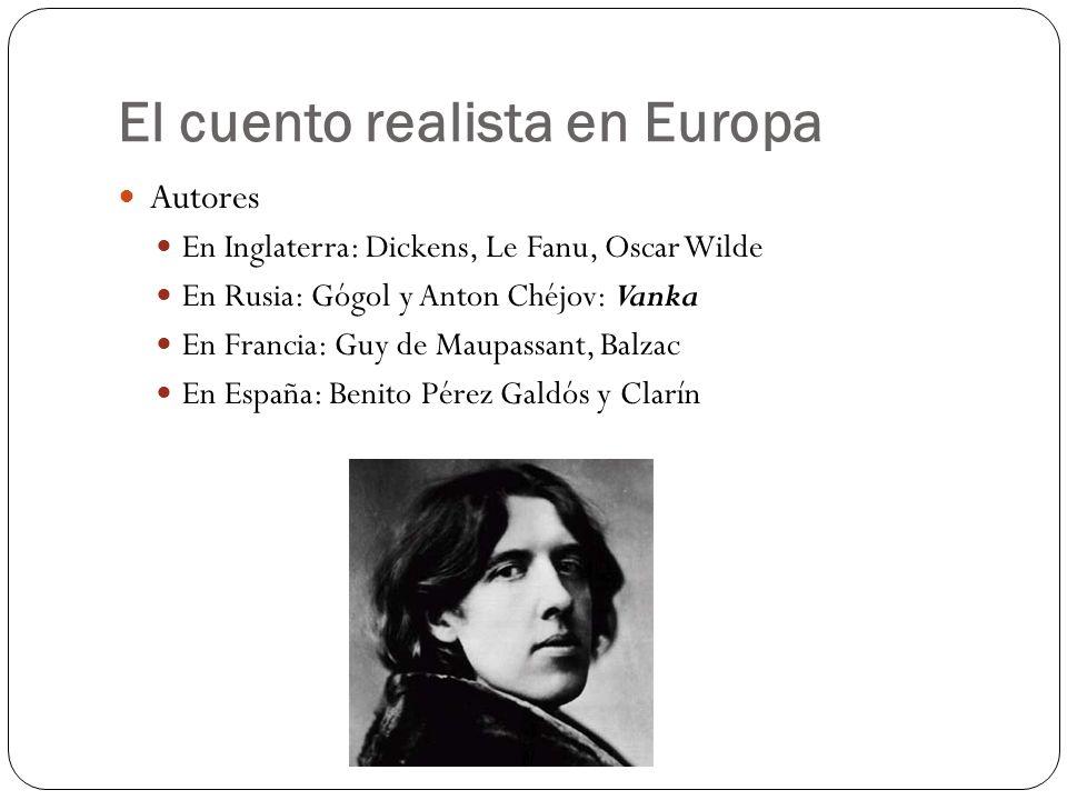 El cuento realista en Europa Autores En Inglaterra: Dickens, Le Fanu, Oscar Wilde En Rusia: Gógol y Anton Chéjov: Vanka En Francia: Guy de Maupassant,