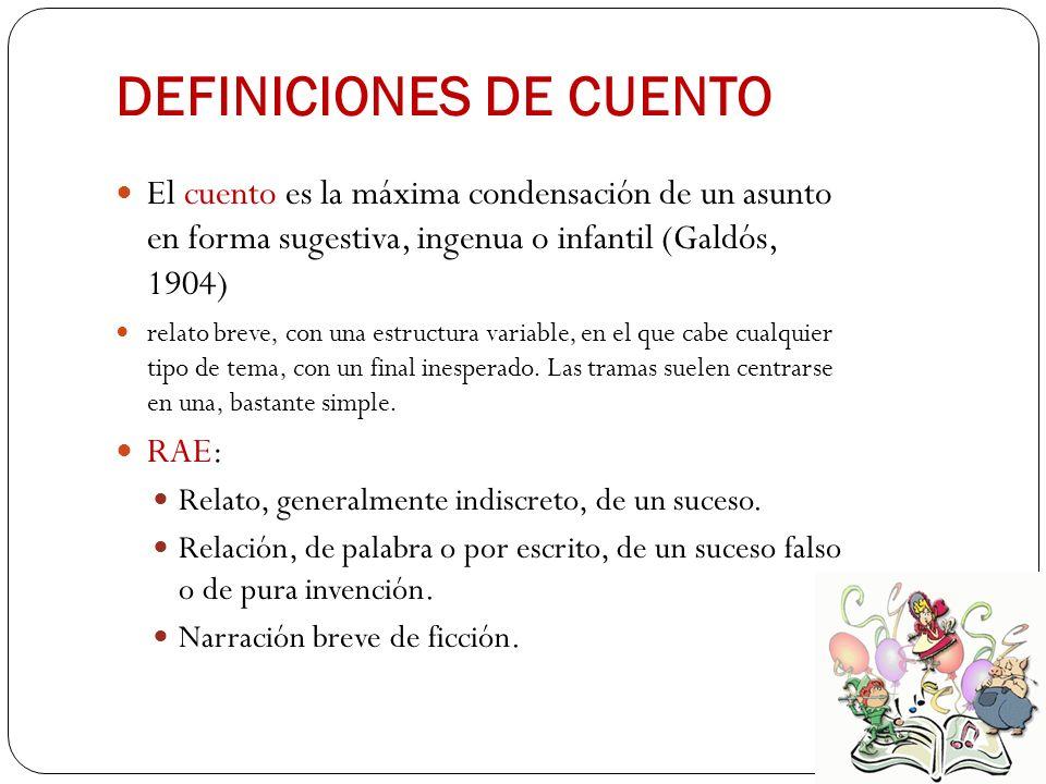 DEFINICIONES DE CUENTO El cuento es la máxima condensación de un asunto en forma sugestiva, ingenua o infantil (Galdós, 1904) relato breve, con una es