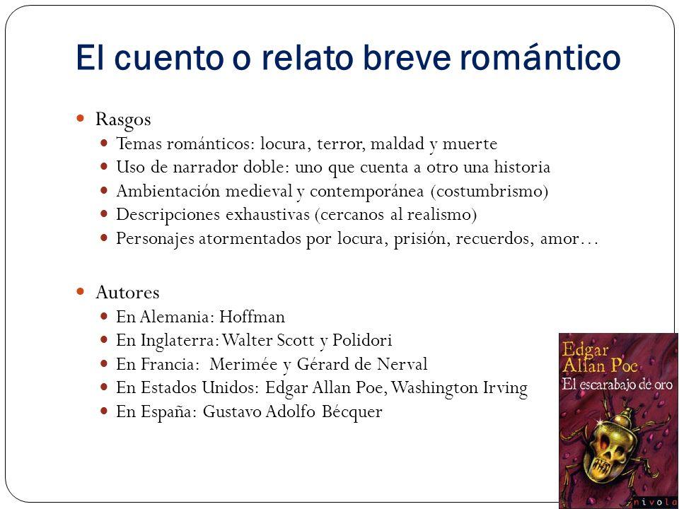 El cuento o relato breve romántico Rasgos Temas románticos: locura, terror, maldad y muerte Uso de narrador doble: uno que cuenta a otro una historia