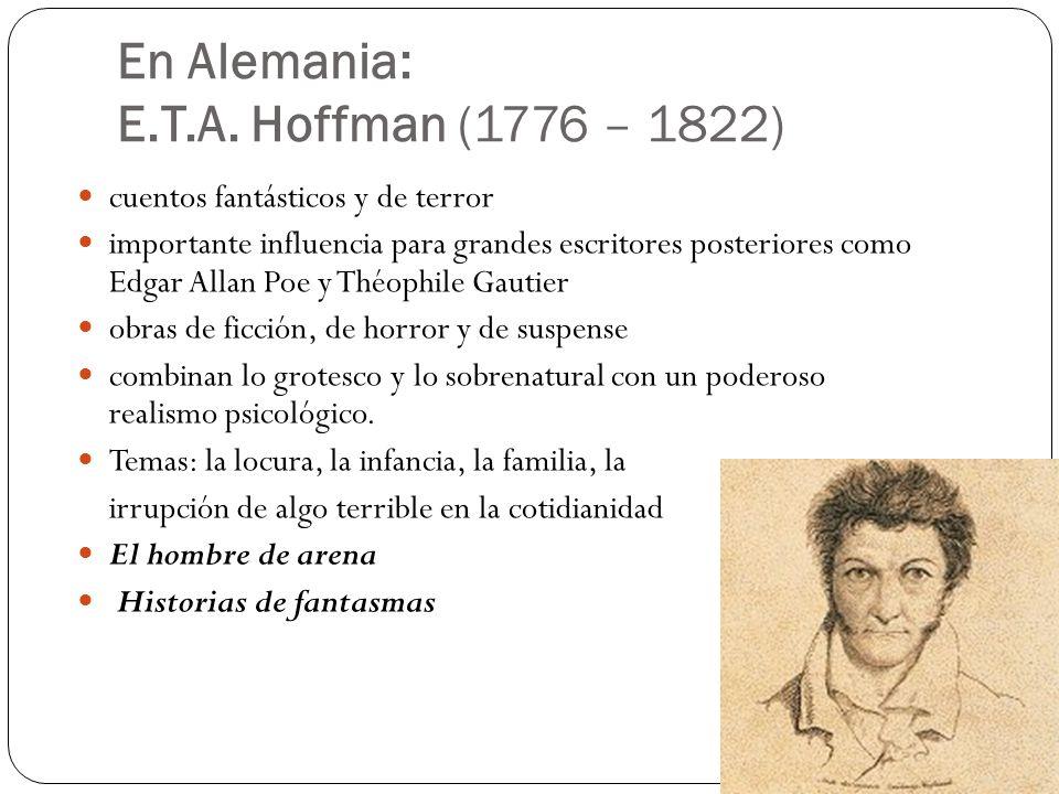 En Alemania: E.T.A. Hoffman (1776 – 1822) cuentos fantásticos y de terror importante influencia para grandes escritores posteriores como Edgar Allan P