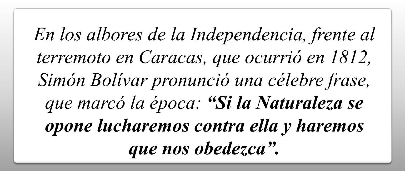 En los albores de la Independencia, frente al terremoto en Caracas, que ocurrió en 1812, Simón Bolívar pronunció una célebre frase, que marcó la época