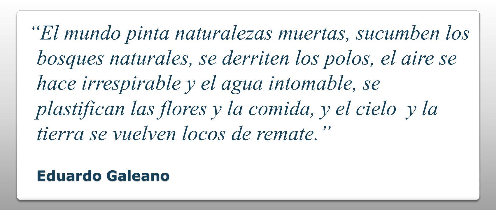 Eduardo Galeano El mundo pinta naturalezas muertas, sucumben los bosques naturales, se derriten los polos, el aire se hace irrespirable y el agua into