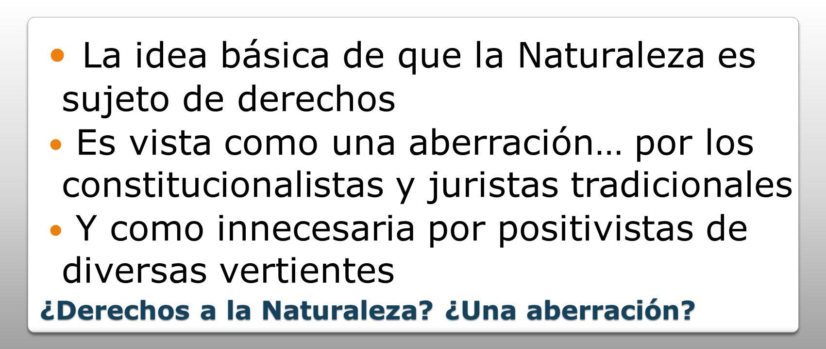 ¿Derechos a la Naturaleza? ¿Una aberración? La idea básica de que la Naturaleza es sujeto de derechos Es vista como una aberración… por los constituci