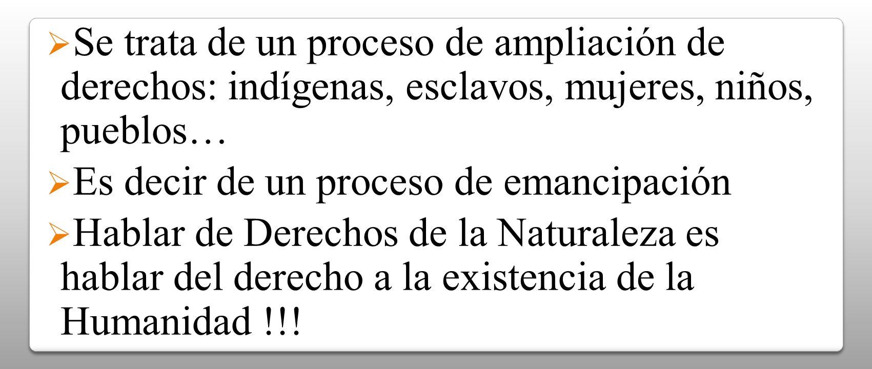 Se trata de un proceso de ampliación de derechos: indígenas, esclavos, mujeres, niños, pueblos… Es decir de un proceso de emancipación Hablar de Derec