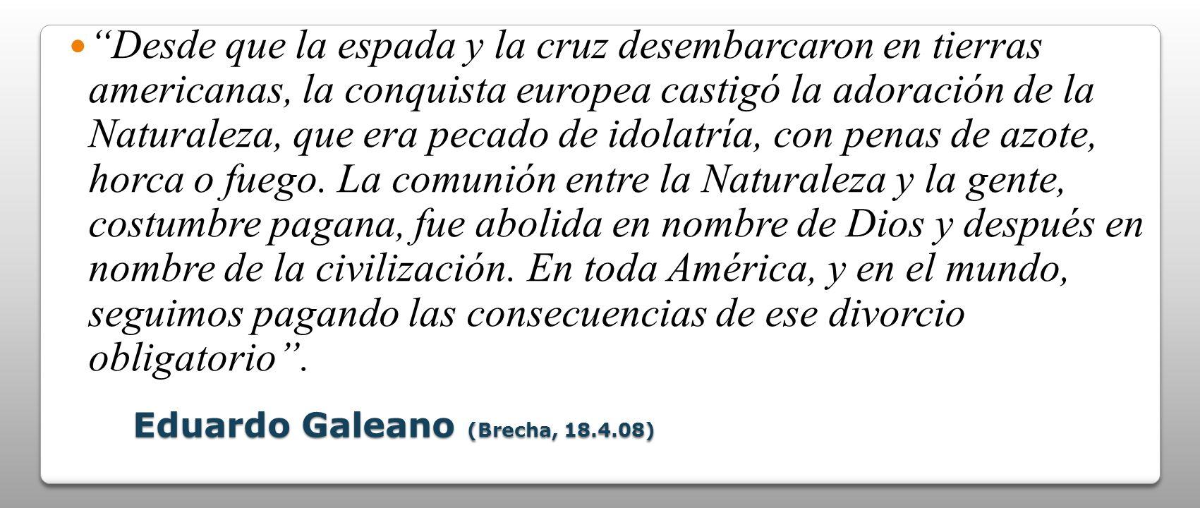 Eduardo Galeano (Brecha, 18.4.08) Desde que la espada y la cruz desembarcaron en tierras americanas, la conquista europea castigó la adoración de la N