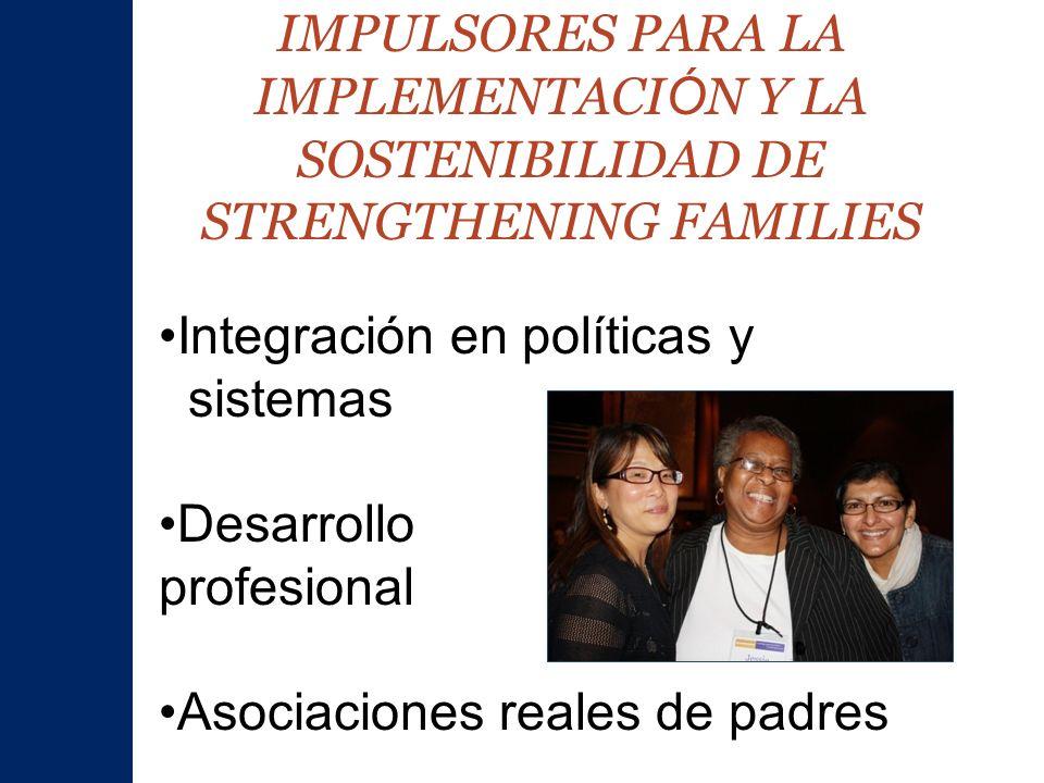 IMPULSORES PARA LA IMPLEMENTACI Ó N Y LA SOSTENIBILIDAD DE STRENGTHENING FAMILIES Integración en políticas y sistemas Desarrollo profesional Asociaciones reales de padres