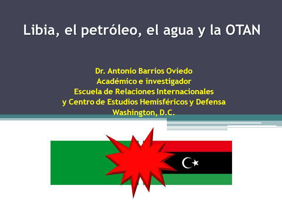 Libia, el petróleo, el agua y la OTAN Peligroso no es un frasco de veneno Dr. Antonio Barrios Oviedo Académico e investigador Escuela de Relaciones In