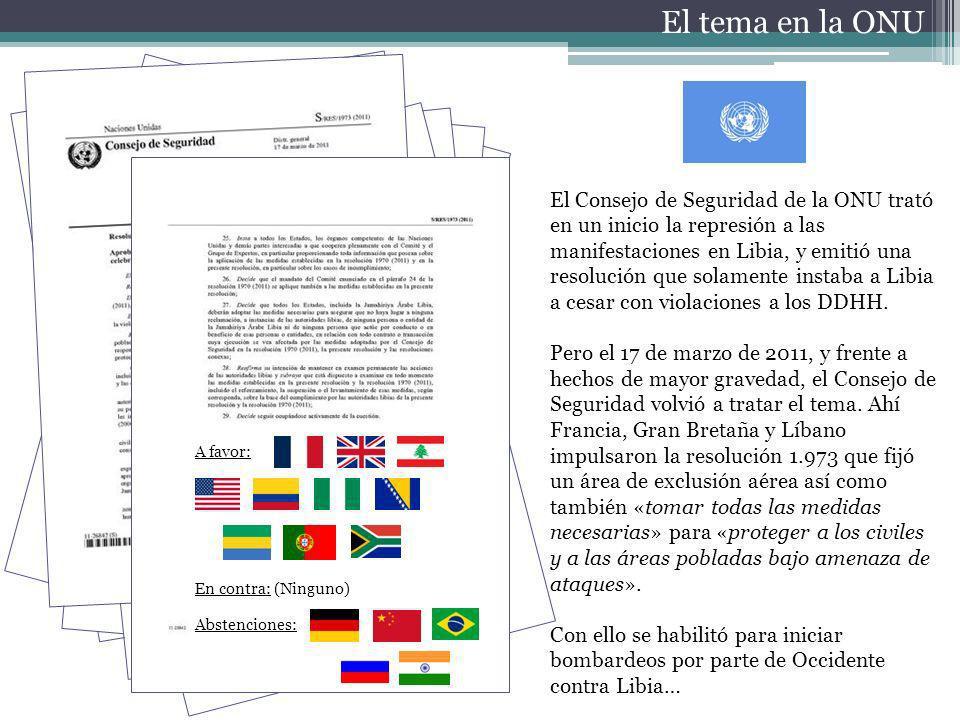 El tema en la ONU El Consejo de Seguridad de la ONU trató en un inicio la represión a las manifestaciones en Libia, y emitió una resolución que solamente instaba a Libia a cesar con violaciones a los DDHH.