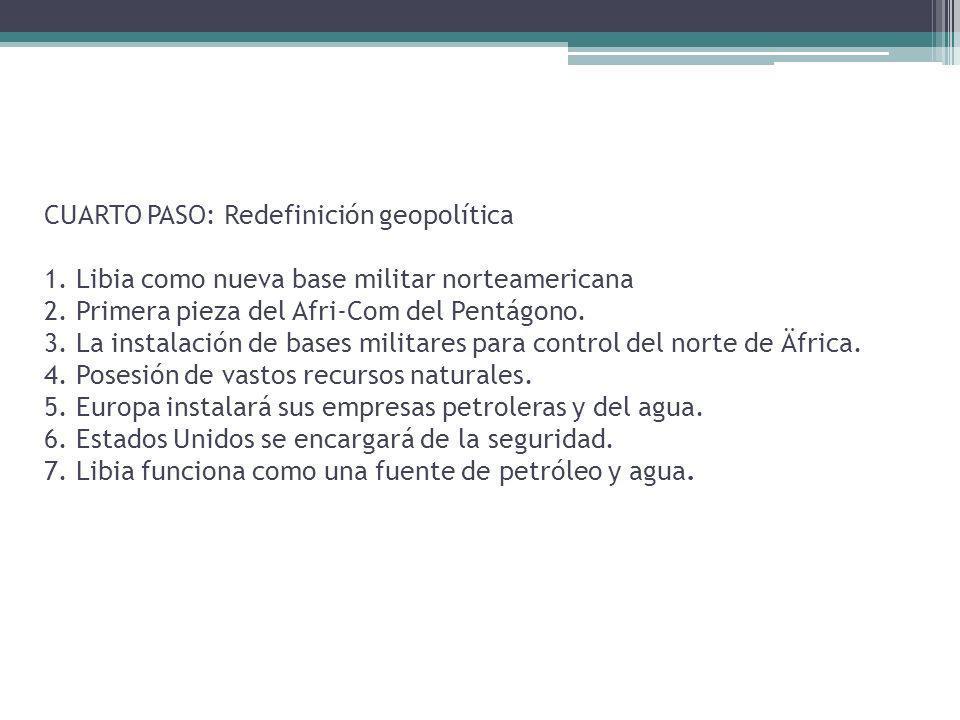 CUARTO PASO: Redefinición geopolítica 1. Libia como nueva base militar norteamericana 2. Primera pieza del Afri-Com del Pentágono. 3. La instalación d