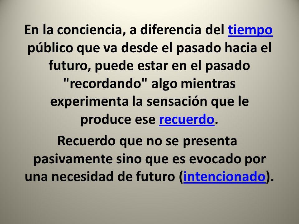 En la conciencia, a diferencia del tiempo público que va desde el pasado hacia el futuro, puede estar en el pasado