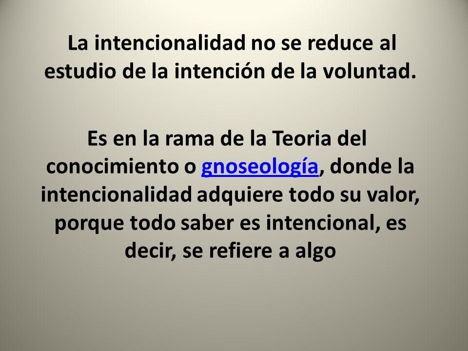 La intencionalidad no se reduce al estudio de la intención de la voluntad. Es en la rama de la Teoria del conocimiento o gnoseología, donde la intenci