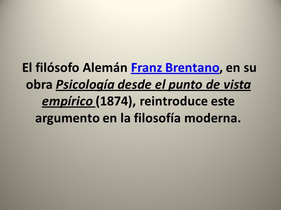 El filósofo Alemán Franz Brentano, en su obra Psicología desde el punto de vista empírico (1874), reintroduce este argumento en la filosofía moderna.F