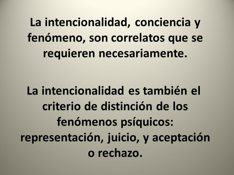 La intencionalidad, conciencia y fenómeno, son correlatos que se requieren necesariamente. La intencionalidad es también el criterio de distinción de