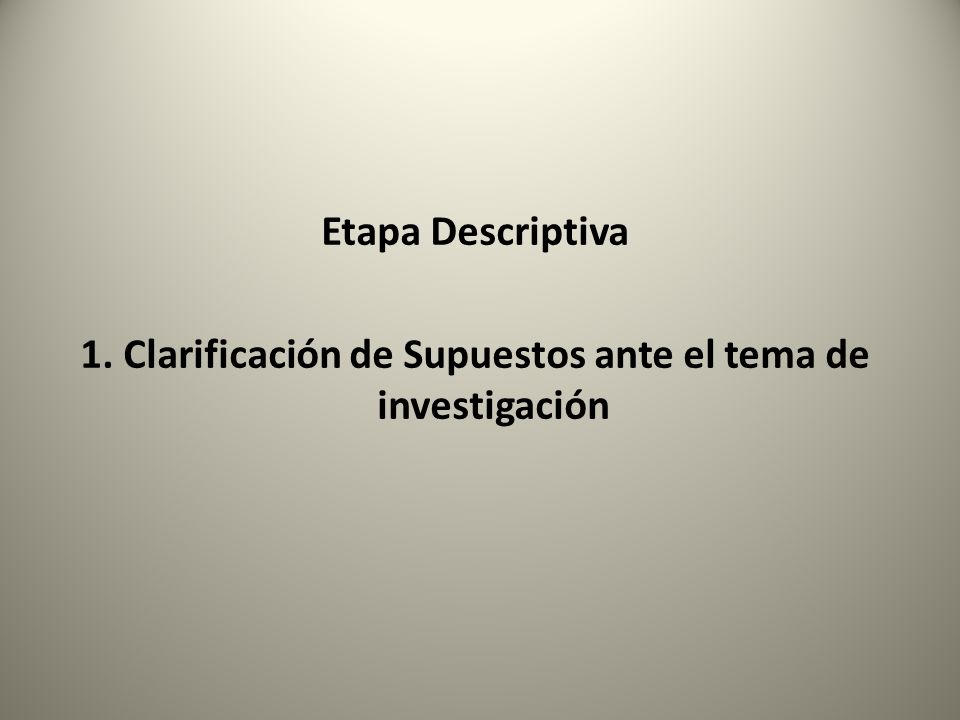 Etapa Descriptiva 1. Clarificación de Supuestos ante el tema de investigación