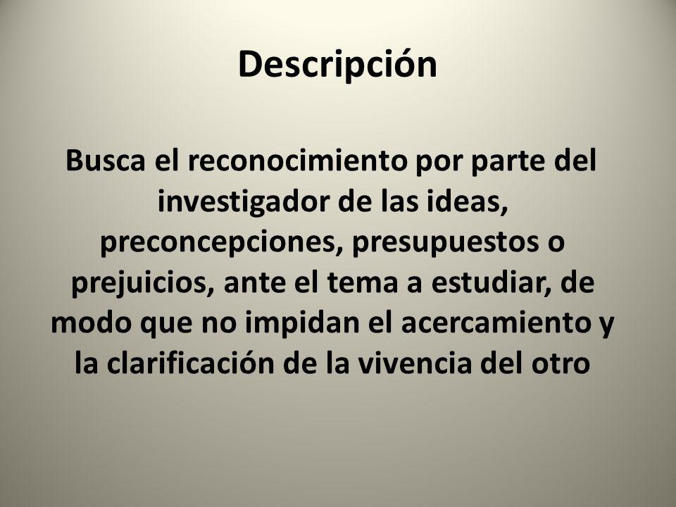 Descripción Busca el reconocimiento por parte del investigador de las ideas, preconcepciones, presupuestos o prejuicios, ante el tema a estudiar, de m