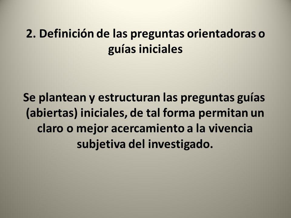 2. Definición de las preguntas orientadoras o guías iniciales Se plantean y estructuran las preguntas guías (abiertas) iniciales, de tal forma permita