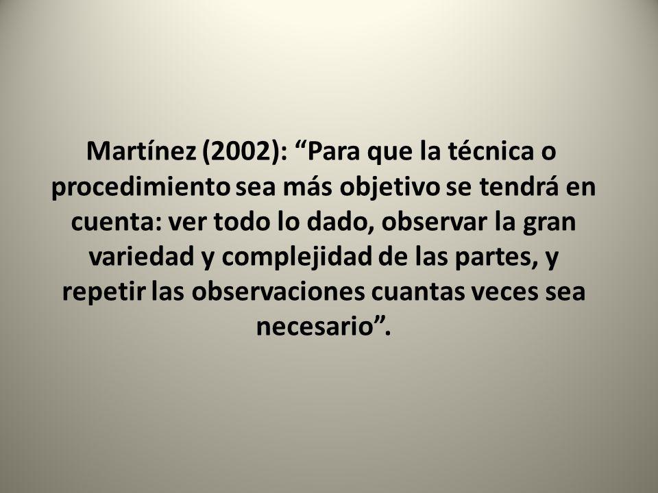 Martínez (2002): Para que la técnica o procedimiento sea más objetivo se tendrá en cuenta: ver todo lo dado, observar la gran variedad y complejidad d
