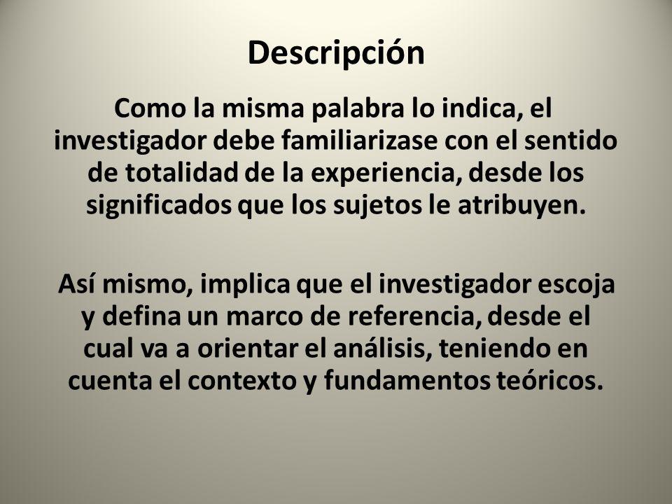 Descripción Como la misma palabra lo indica, el investigador debe familiarizase con el sentido de totalidad de la experiencia, desde los significados