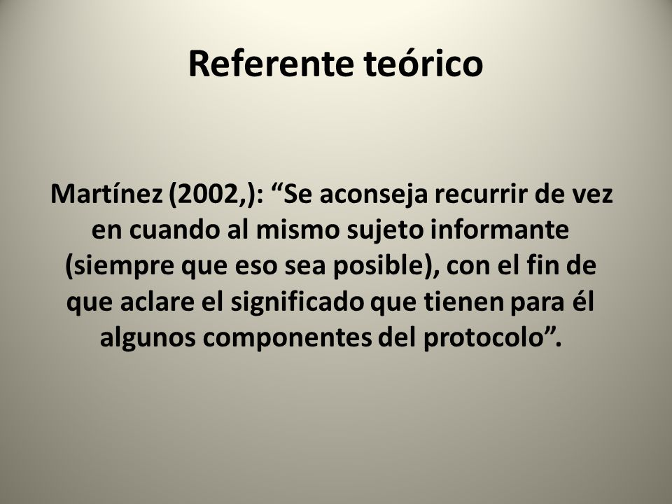 Referente teórico Martínez (2002,): Se aconseja recurrir de vez en cuando al mismo sujeto informante (siempre que eso sea posible), con el fin de que