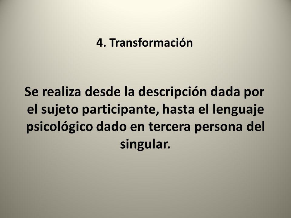 4. Transformación Se realiza desde la descripción dada por el sujeto participante, hasta el lenguaje psicológico dado en tercera persona del singular.